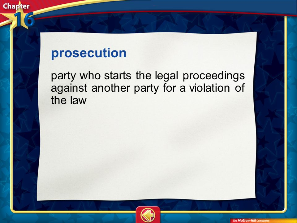 prosecution party who starts the legal proceedings against another party for a violation of the law.