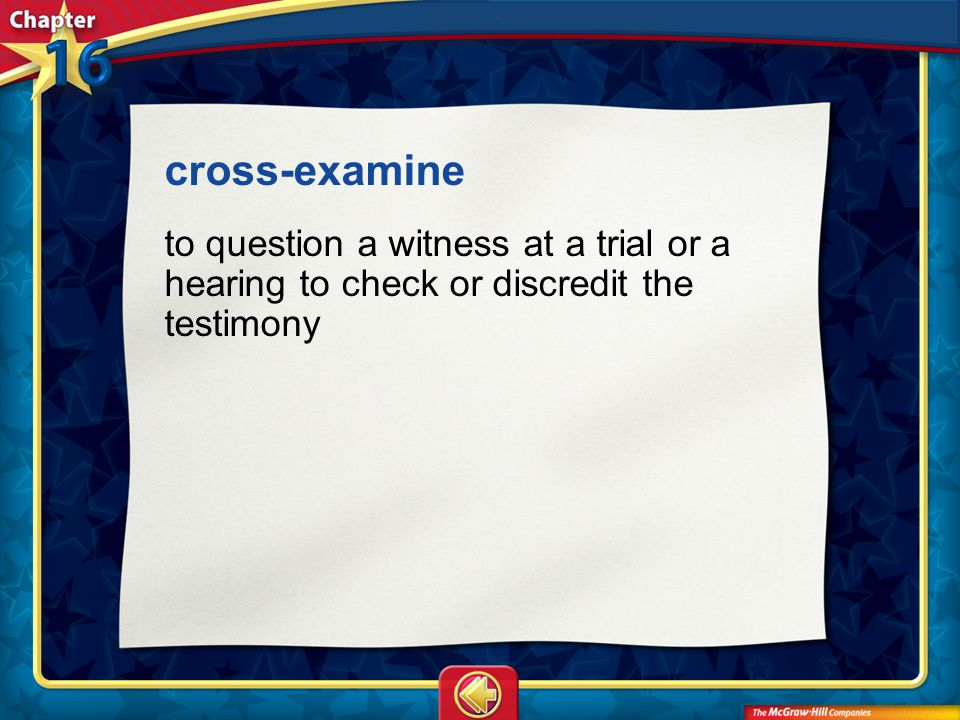 cross-examine to question a witness at a trial or a hearing to check or discredit the testimony.