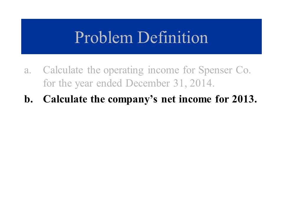 Problem Definition Calculate the operating income for Spenser Co. for the year ended December 31, 2014.