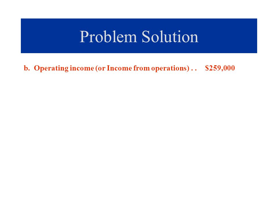Problem Solution b. Operating income (or Income from operations) . . $259,000