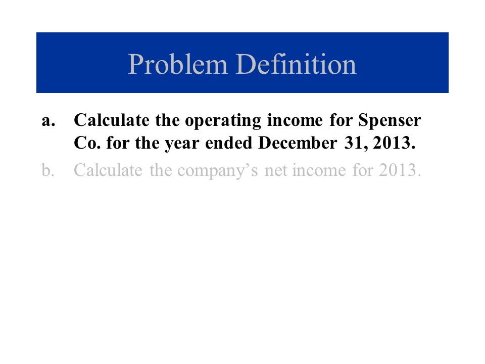 Problem Definition Calculate the operating income for Spenser Co. for the year ended December 31, 2013.