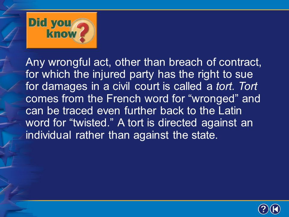 Any wrongful act, other than breach of contract, for which the injured party has the right to sue for damages in a civil court is called a tort. Tort comes from the French word for wronged and can be traced even further back to the Latin word for twisted. A tort is directed against an individual rather than against the state.