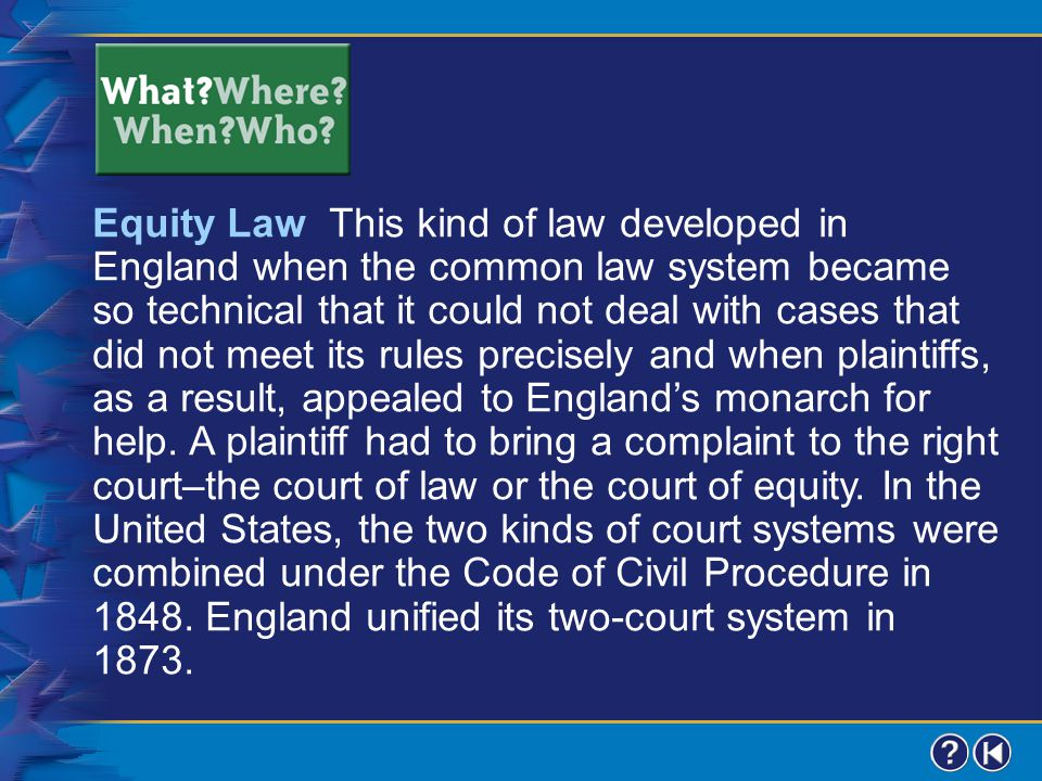 Equity Law This kind of law developed in England when the common law system became so technical that it could not deal with cases that did not meet its rules precisely and when plaintiffs, as a result, appealed to England's monarch for help. A plaintiff had to bring a complaint to the right court–the court of law or the court of equity. In the United States, the two kinds of court systems were combined under the Code of Civil Procedure in 1848. England unified its two-court system in 1873.
