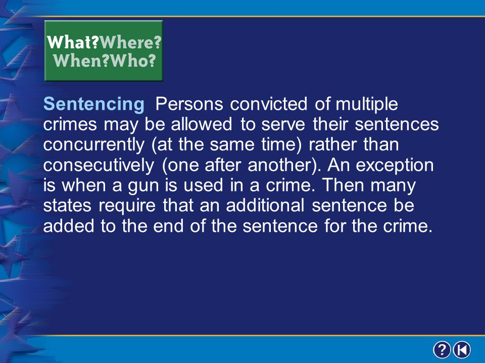 Sentencing Persons convicted of multiple crimes may be allowed to serve their sentences concurrently (at the same time) rather than consecutively (one after another). An exception is when a gun is used in a crime. Then many states require that an additional sentence be added to the end of the sentence for the crime.