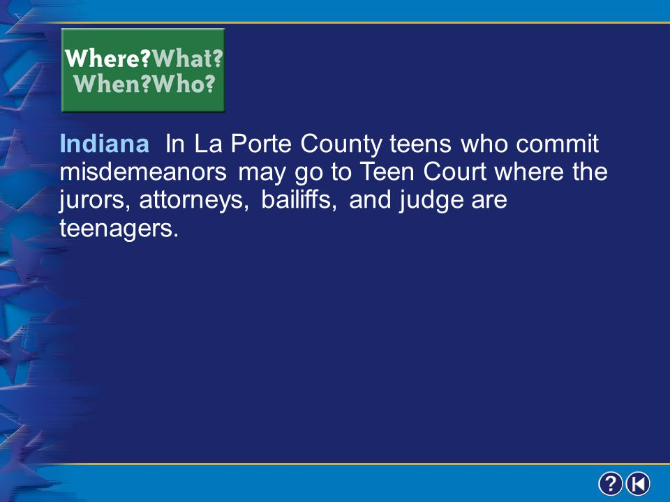 Indiana In La Porte County teens who commit misdemeanors may go to Teen Court where the jurors, attorneys, bailiffs, and judge are teenagers.