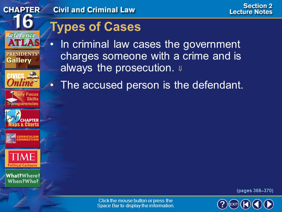Types of Cases In criminal law cases the government charges someone with a crime and is always the prosecution. 