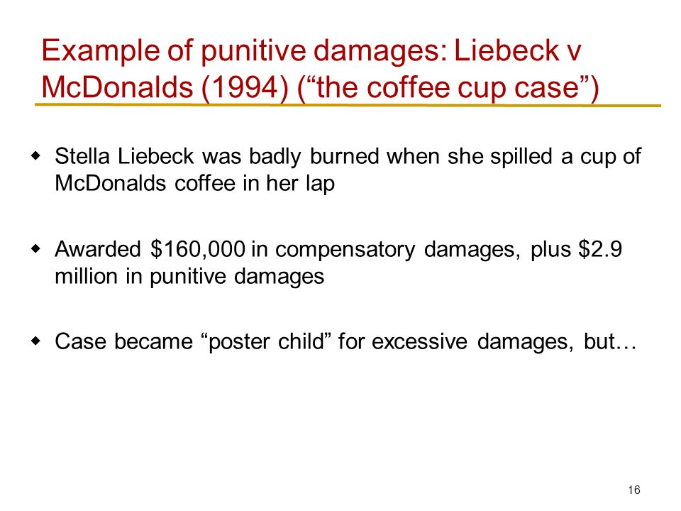 Liebeck v McDonalds (1994) Stella Liebeck dumped coffee in her lap while adding cream/sugar.