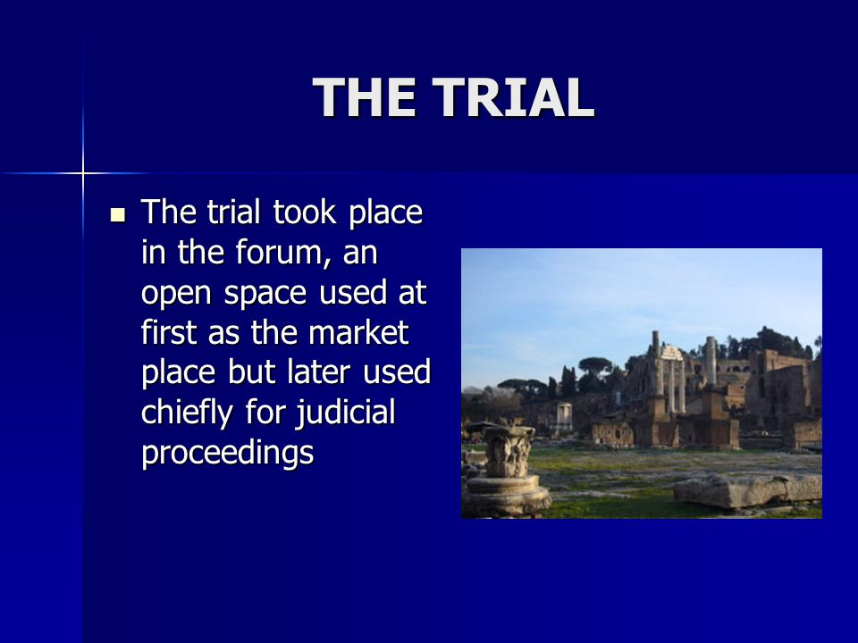THE TRIAL The trial took place in the forum, an open space used at first as the market place but later used chiefly for judicial proceedings.