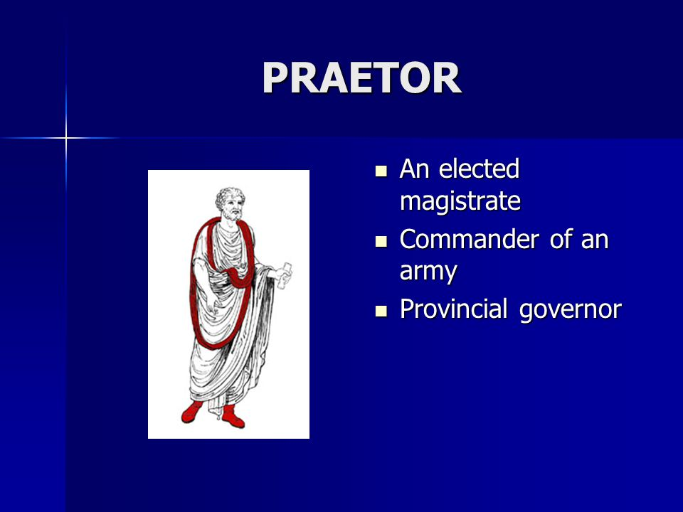 PRAETOR An elected magistrate Commander of an army Provincial governor