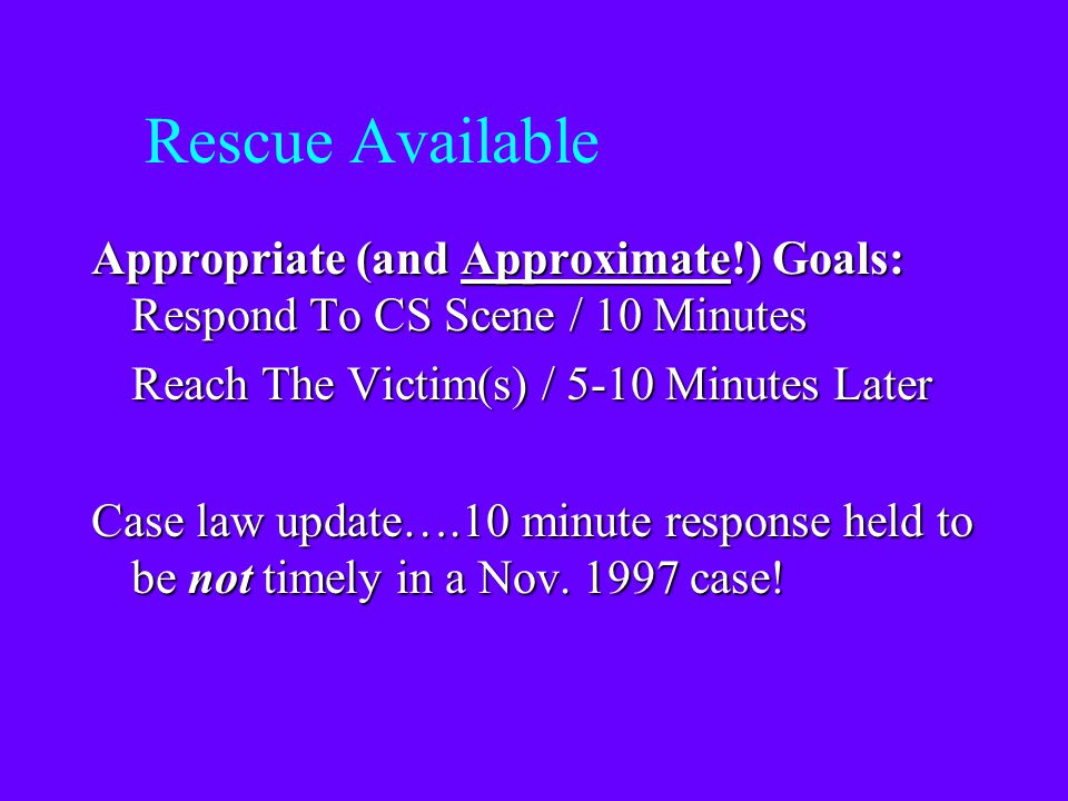 Rescue Available Appropriate (and Approximate!) Goals: Respond To CS Scene / 10 Minutes. Reach The Victim(s) / 5-10 Minutes Later.