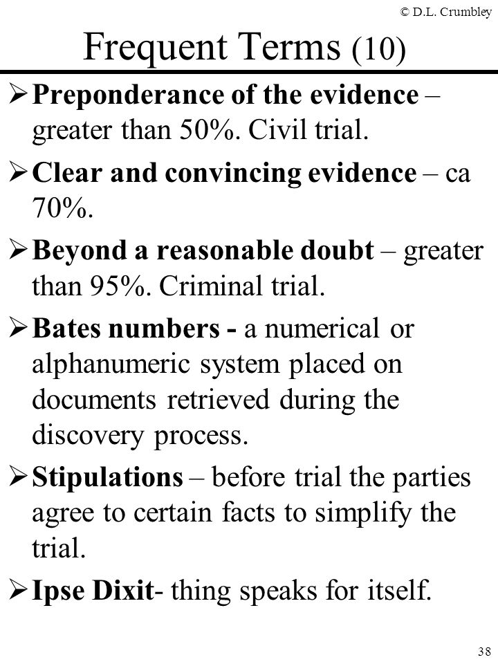 Frequent Terms (10) Preponderance of the evidence – greater than 50%. Civil trial. Clear and convincing evidence – ca 70%.