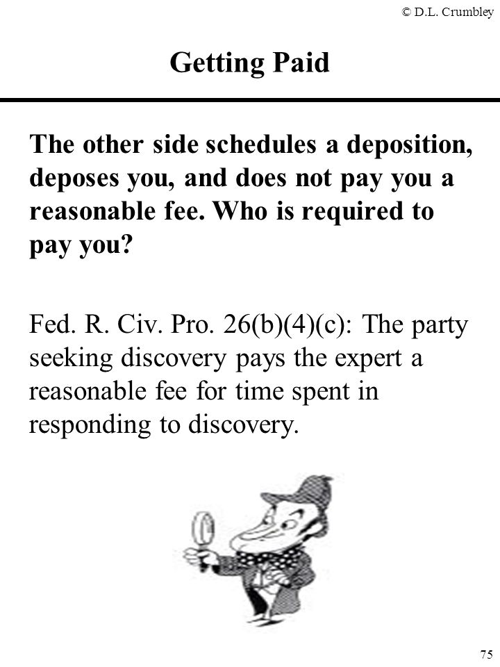 Getting Paid The other side schedules a deposition, deposes you, and does not pay you a reasonable fee. Who is required to pay you