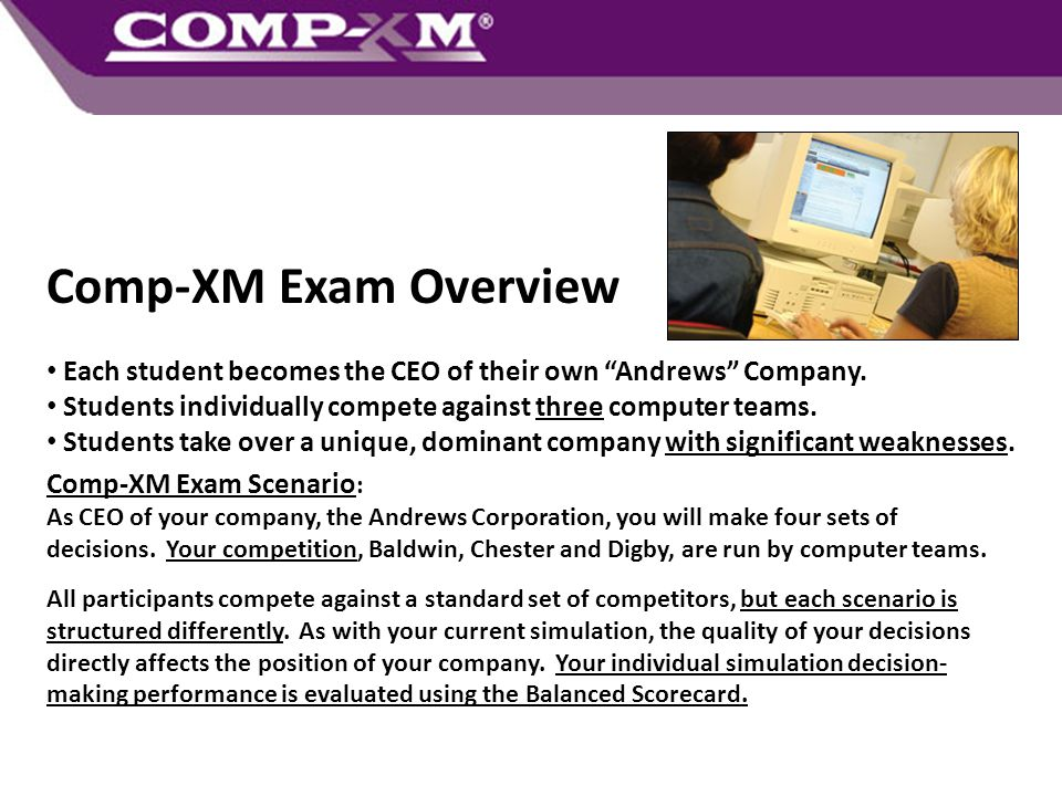 Comp-XM Exam Overview Each student becomes the CEO of their own Andrews Company. Students individually compete against three computer teams.