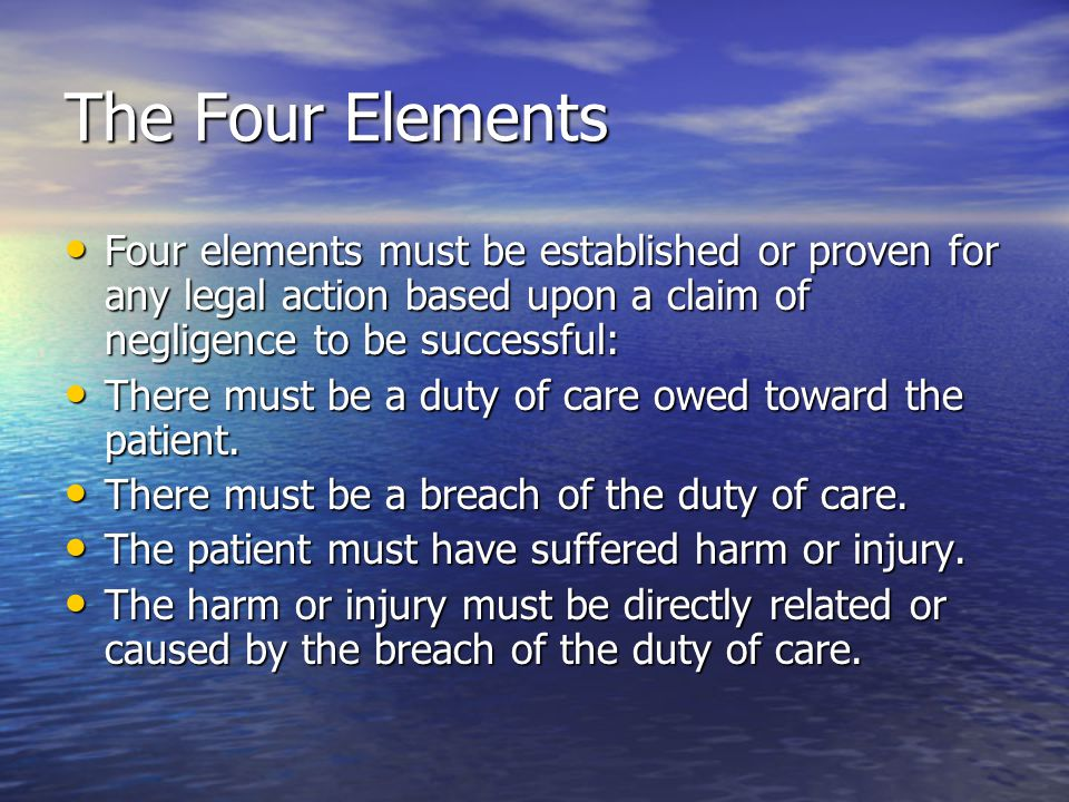 The Four Elements Four elements must be established or proven for any legal action based upon a claim of negligence to be successful: