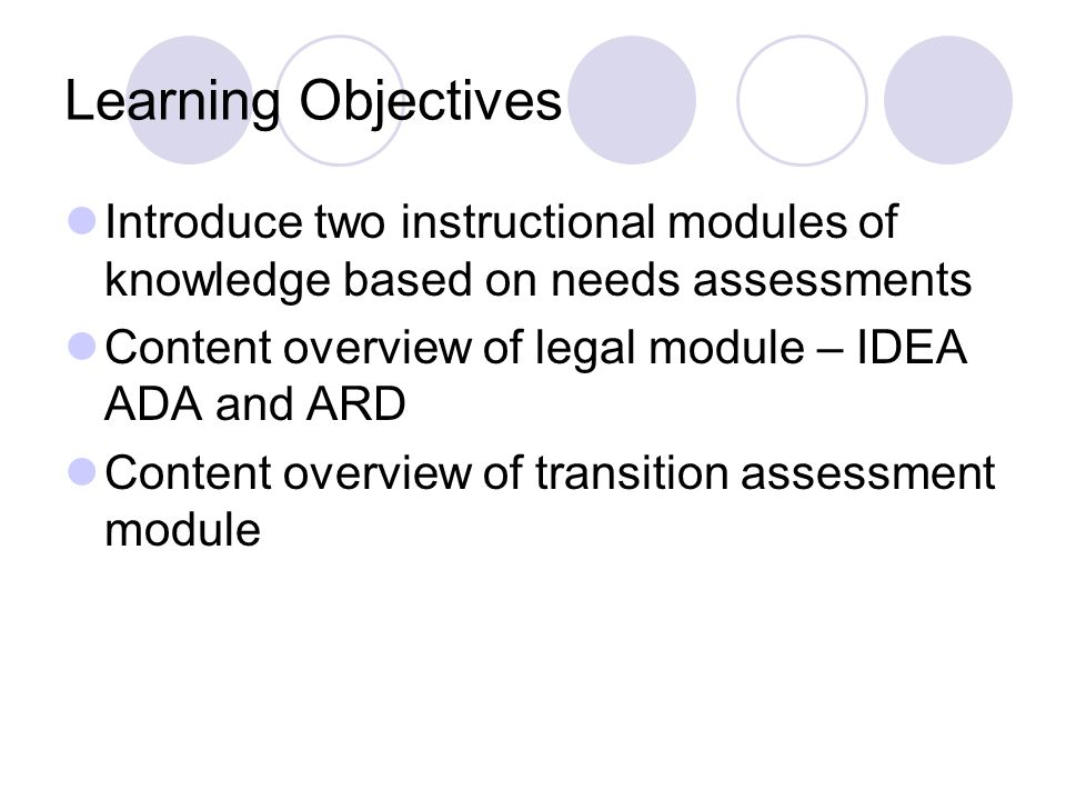 Learning Objectives Introduce two instructional modules of knowledge based on needs assessments. Content overview of legal module – IDEA ADA and ARD.