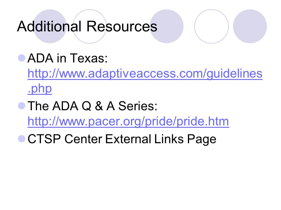 Additional Resources ADA in Texas: http://www.adaptiveaccess.com/guidelines.php. The ADA Q & A Series: http://www.pacer.org/pride/pride.htm.