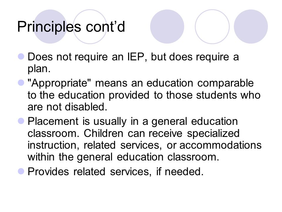 Principles cont'd Does not require an IEP, but does require a plan.
