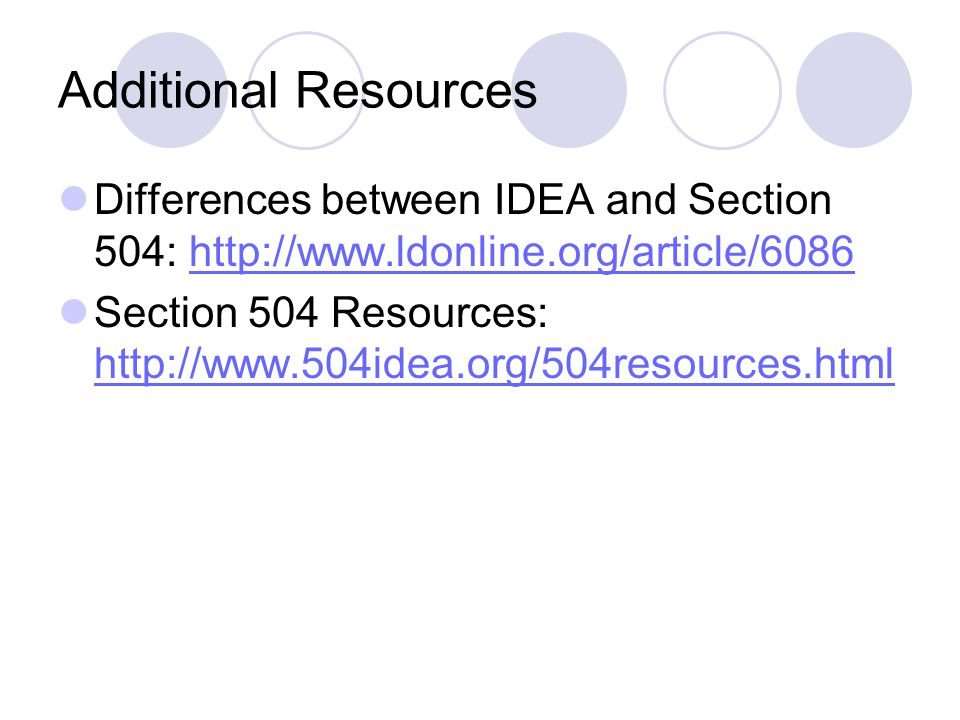 Additional Resources Differences between IDEA and Section 504: http://www.ldonline.org/article/6086.