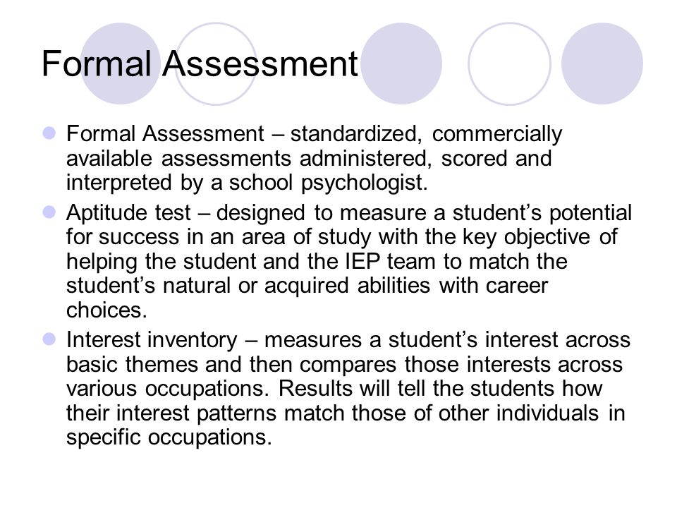 Formal Assessment Formal Assessment – standardized, commercially available assessments administered, scored and interpreted by a school psychologist.