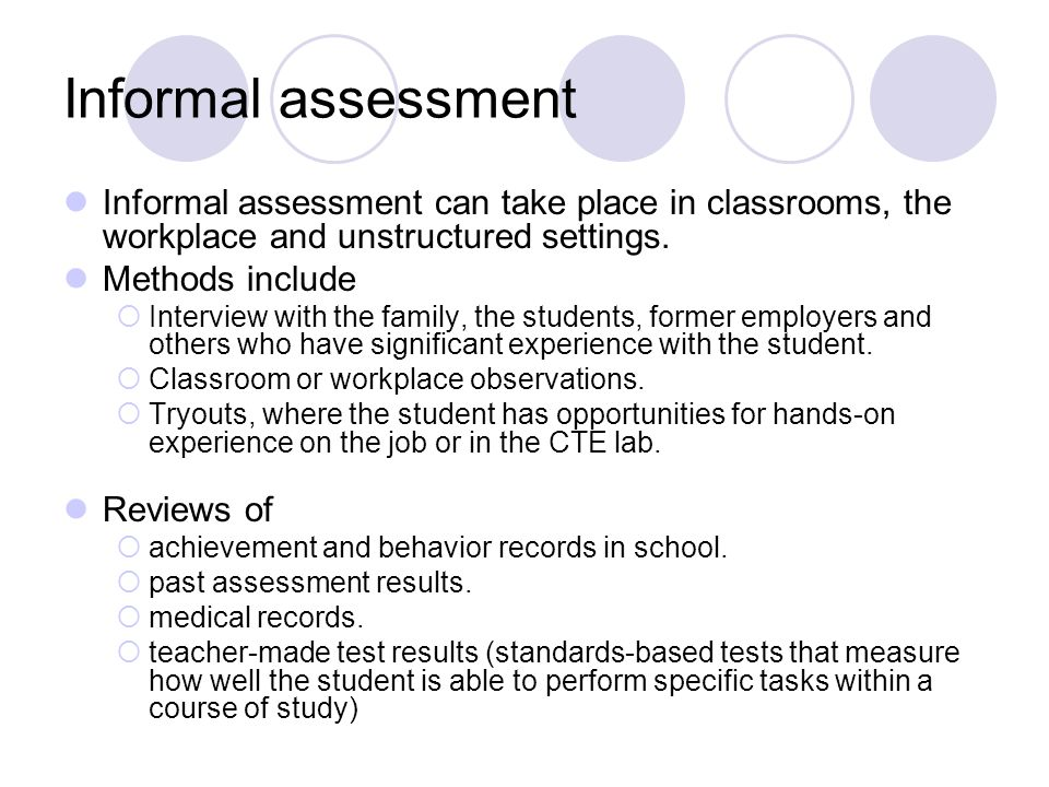 Informal assessment Informal assessment can take place in classrooms, the workplace and unstructured settings.