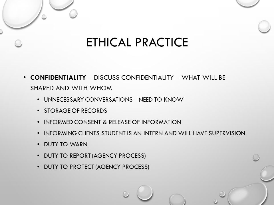 Ethical Practice Confidentiality – discuss confidentiality – what will be shared and with whom. Unnecessary conversations – need to know.
