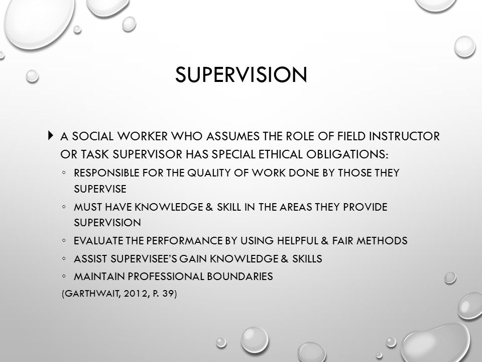 Supervision A social worker who assumes the role of field instructor or task supervisor has special ethical obligations: