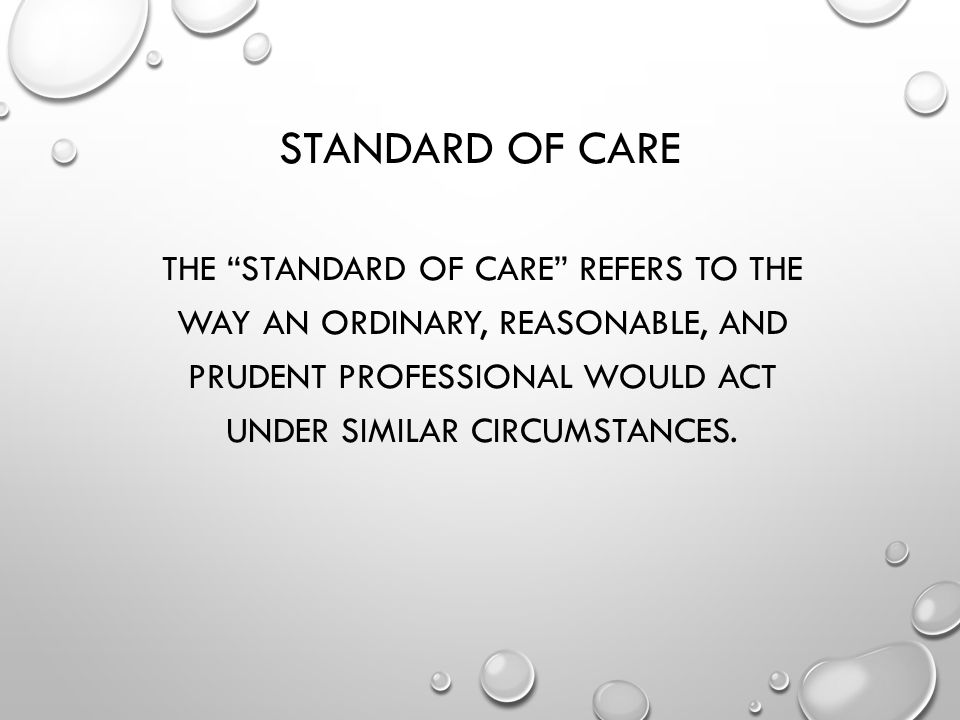 Standard of Care The standard of care refers to the way an ordinary, reasonable, and prudent professional would act under similar circumstances.