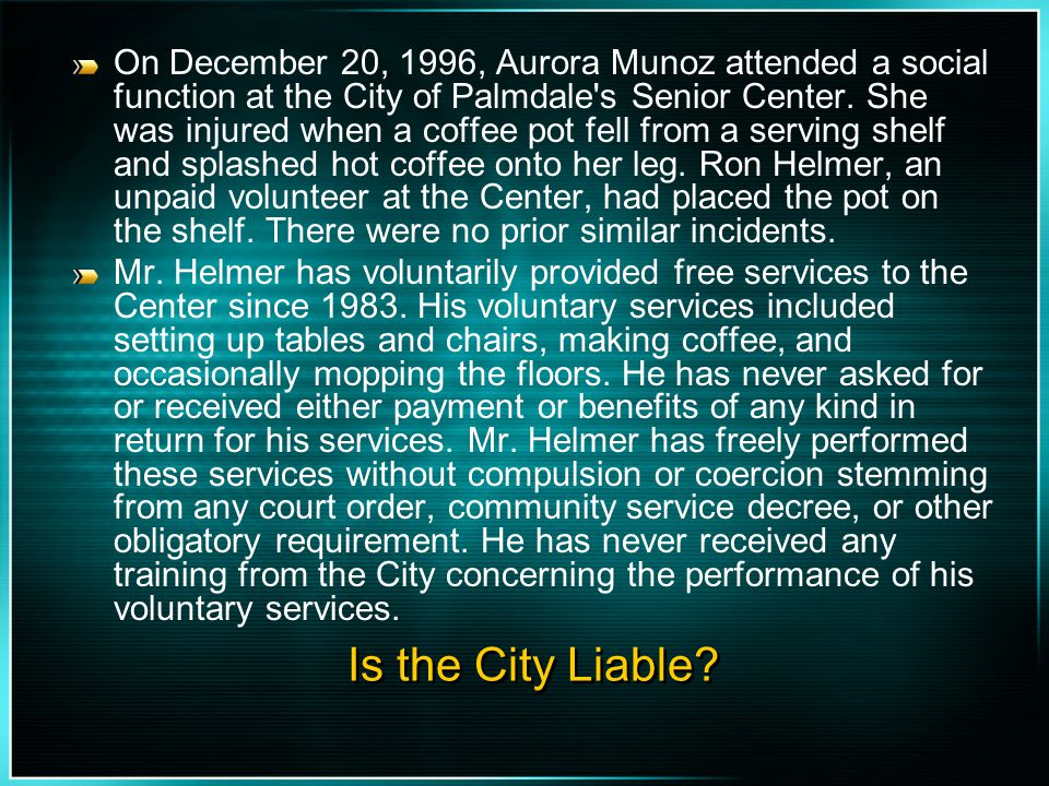 On December 20, 1996, Aurora Munoz attended a social function at the City of Palmdale s Senior Center. She was injured when a coffee pot fell from a serving shelf and splashed hot coffee onto her leg. Ron Helmer, an unpaid volunteer at the Center, had placed the pot on the shelf. There were no prior similar incidents.