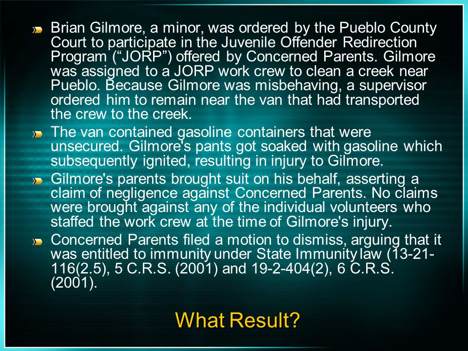 Brian Gilmore, a minor, was ordered by the Pueblo County Court to participate in the Juvenile Offender Redirection Program ( JORP ) offered by Concerned Parents. Gilmore was assigned to a JORP work crew to clean a creek near Pueblo. Because Gilmore was misbehaving, a supervisor ordered him to remain near the van that had transported the crew to the creek.