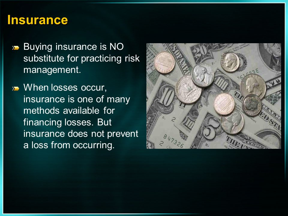 Insurance Buying insurance is NO substitute for practicing risk management.