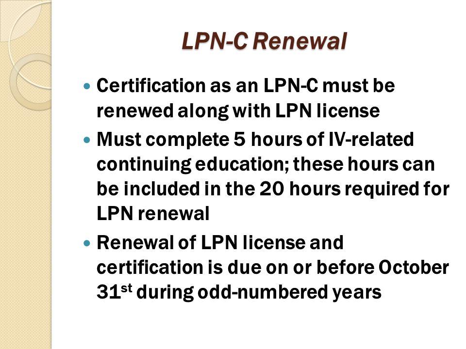 LPN-C Renewal Certification as an LPN-C must be renewed along with LPN license.