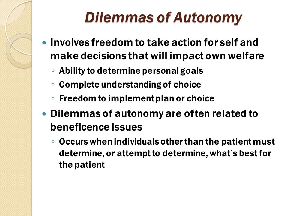 Dilemmas of Autonomy Involves freedom to take action for self and make decisions that will impact own welfare.