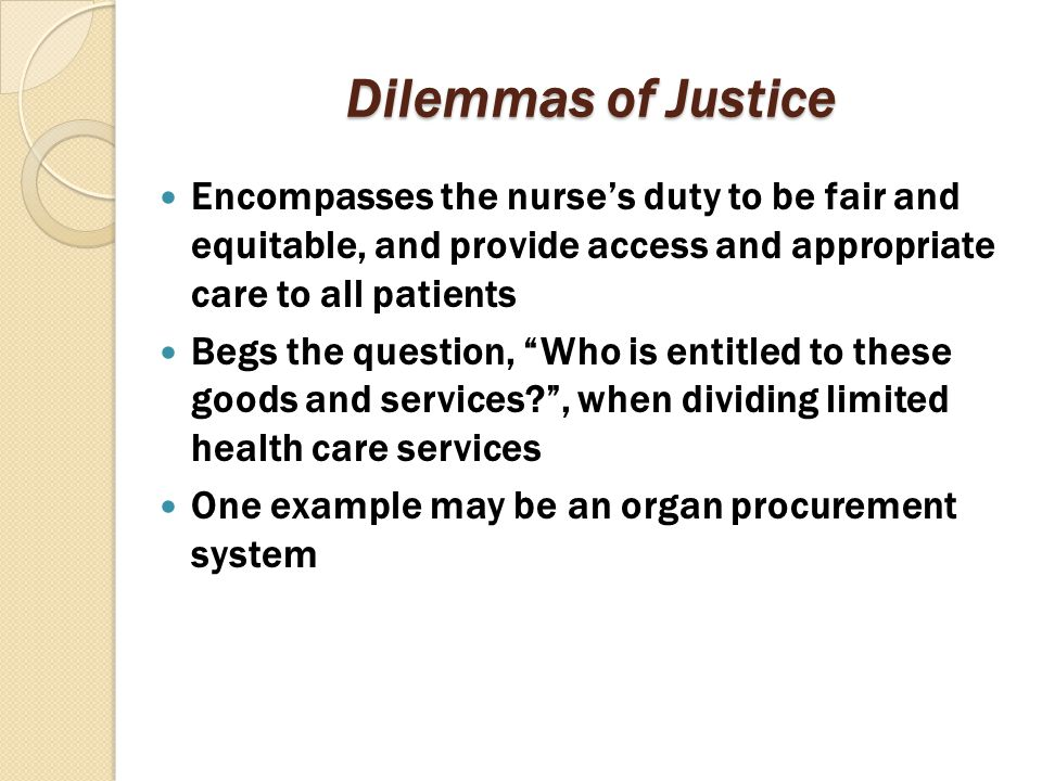 Dilemmas of Justice Encompasses the nurse's duty to be fair and equitable, and provide access and appropriate care to all patients.