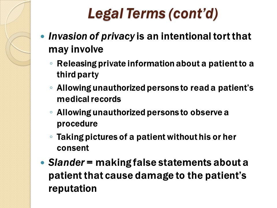 Legal Terms (cont'd) Invasion of privacy is an intentional tort that may involve. Releasing private information about a patient to a third party.