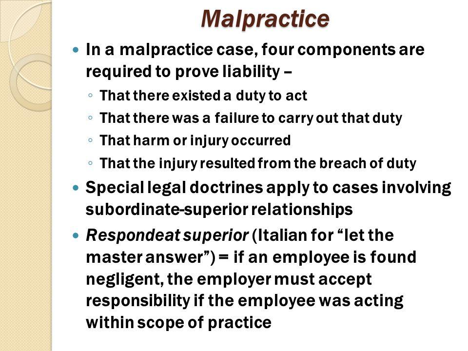 Malpractice In a malpractice case, four components are required to prove liability – That there existed a duty to act.