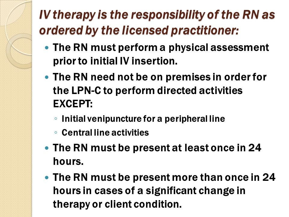 IV therapy is the responsibility of the RN as ordered by the licensed practitioner: