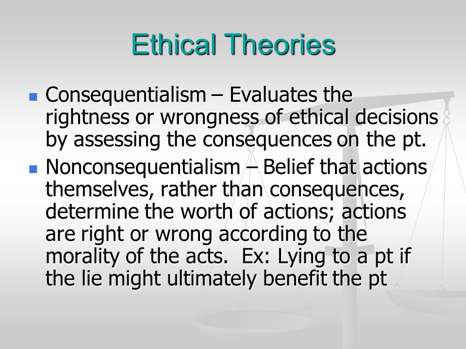 Ethical Theories Consequentialism – Evaluates the rightness or wrongness of ethical decisions by assessing the consequences on the pt.