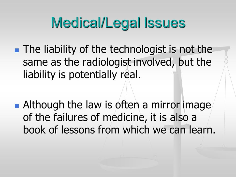 Medical/Legal Issues The liability of the technologist is not the same as the radiologist involved, but the liability is potentially real.