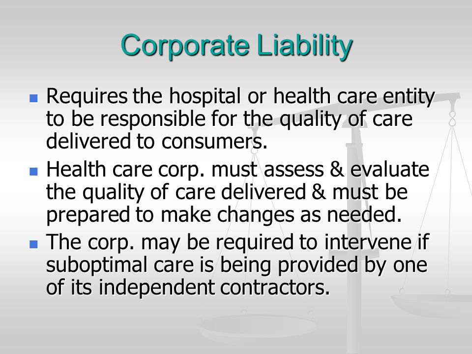 Corporate Liability Requires the hospital or health care entity to be responsible for the quality of care delivered to consumers.