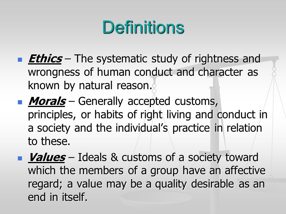 Definitions Ethics – The systematic study of rightness and wrongness of human conduct and character as known by natural reason.