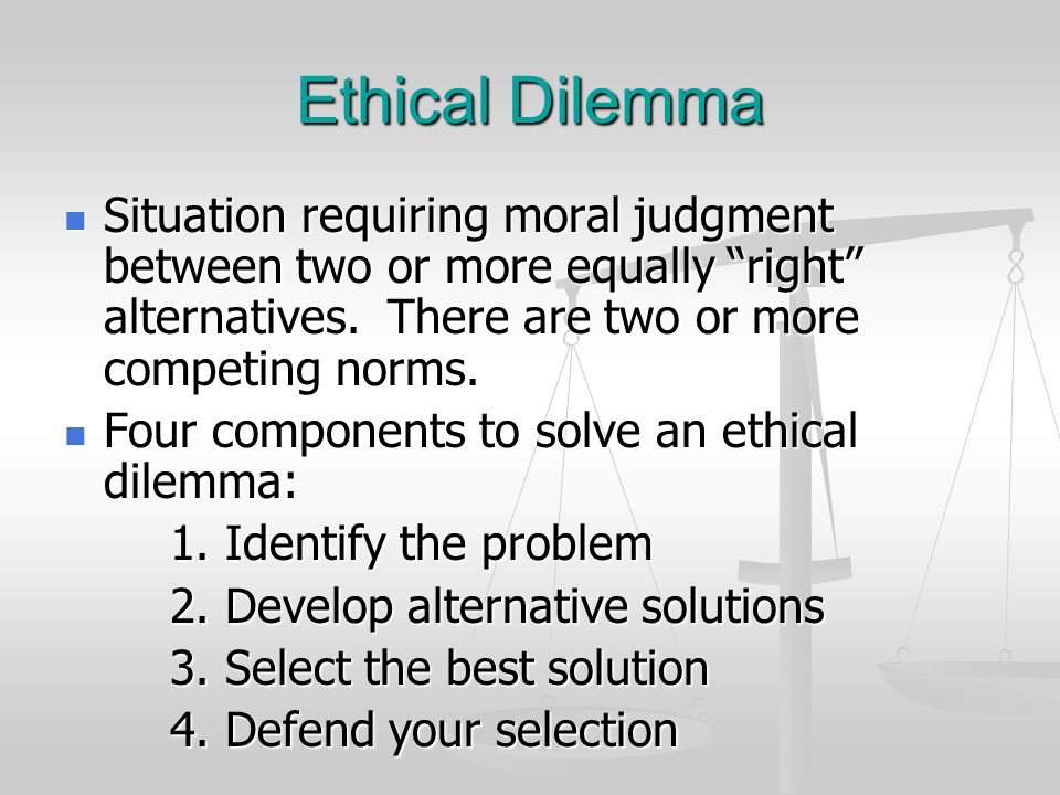 Ethical Dilemma Situation requiring moral judgment between two or more equally right alternatives. There are two or more competing norms.