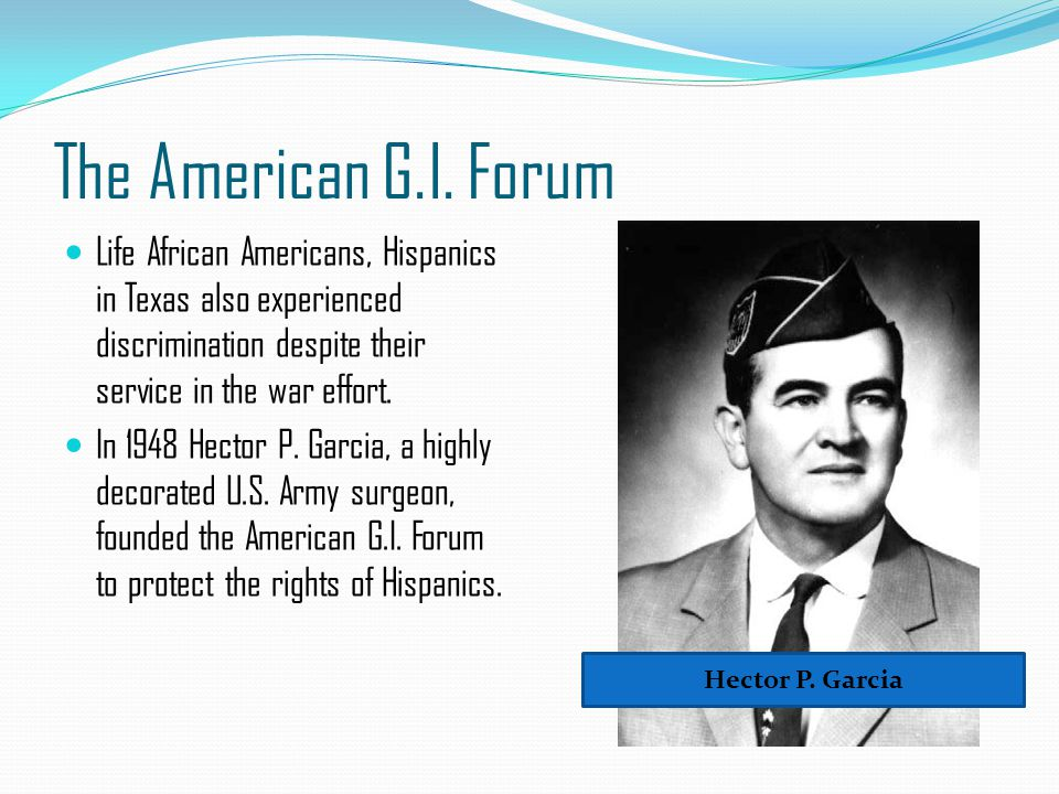 The American G.I. Forum Life African Americans, Hispanics in Texas also experienced discrimination despite their service in the war effort.