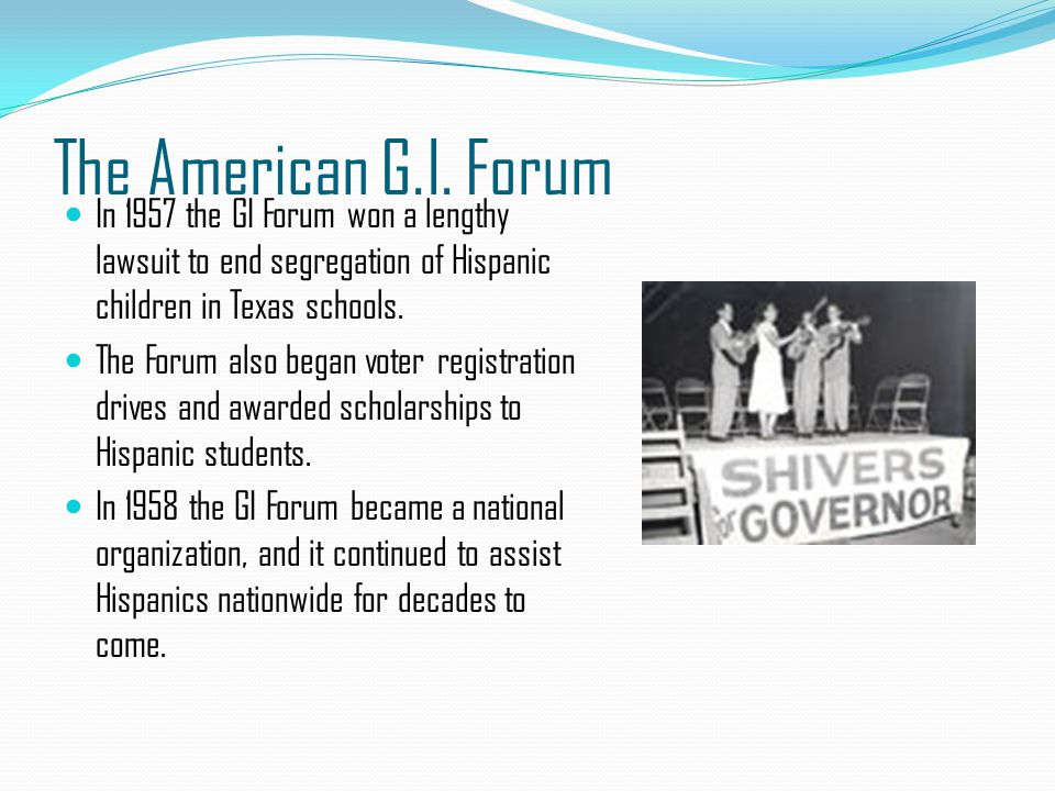 The American G.I. Forum In 1957 the GI Forum won a lengthy lawsuit to end segregation of Hispanic children in Texas schools.