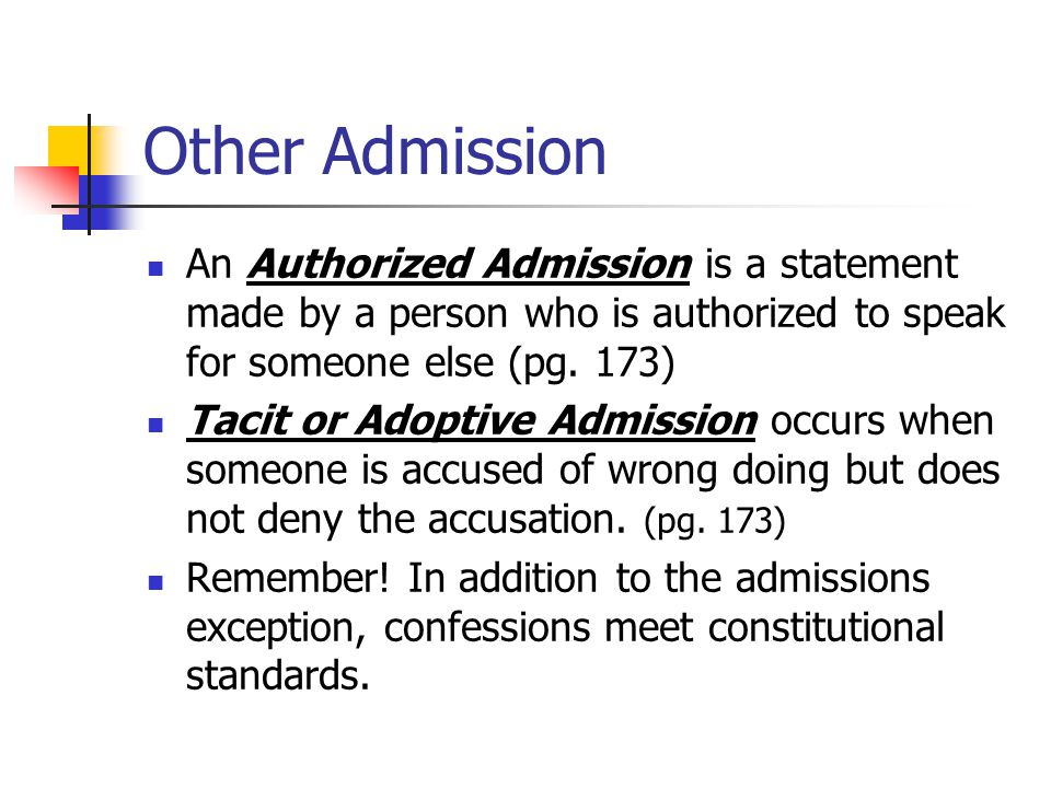 Other Admission An Authorized Admission is a statement made by a person who is authorized to speak for someone else (pg. 173)