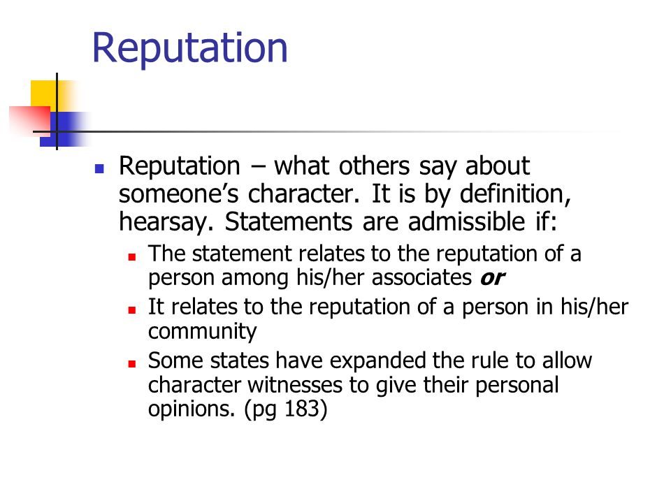 Reputation Reputation – what others say about someone's character. It is by definition, hearsay. Statements are admissible if: