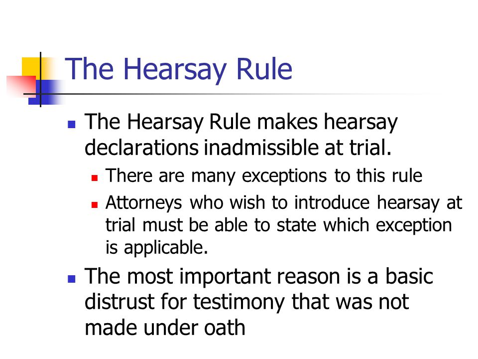 The Hearsay Rule The Hearsay Rule makes hearsay declarations inadmissible at trial. There are many exceptions to this rule.