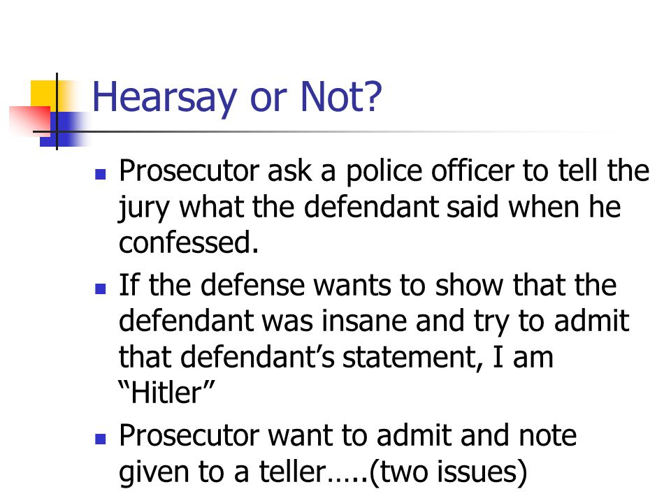 Hearsay or Not Prosecutor ask a police officer to tell the jury what the defendant said when he confessed.