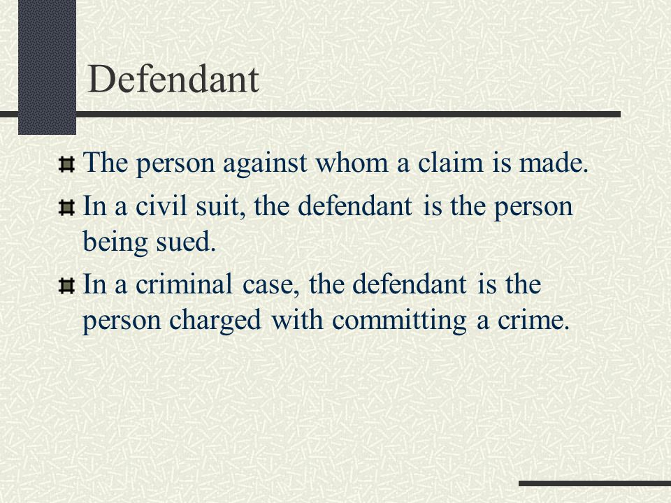 Defendant The person against whom a claim is made.