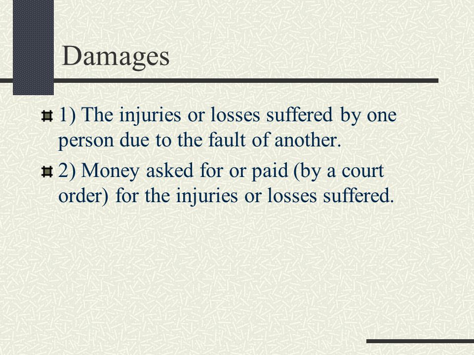 Damages 1) The injuries or losses suffered by one person due to the fault of another.