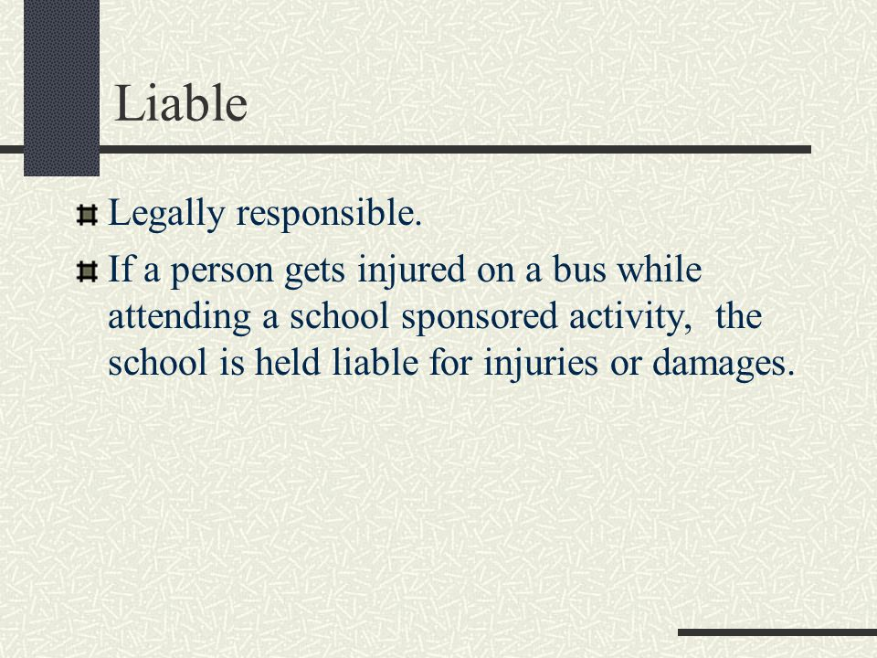Liable Legally responsible.